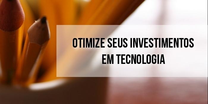 Otimize seus investimentos em tecnologia